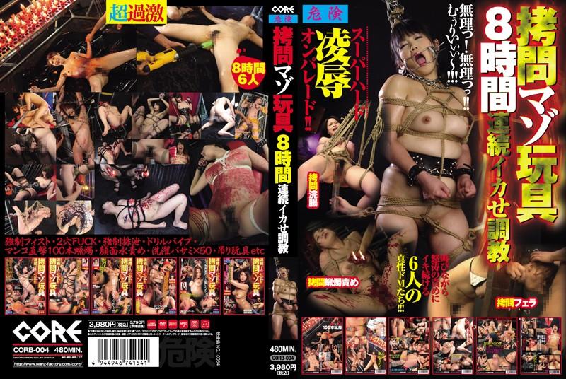 [CORB-004] 拷問マゾ玩具8時間 連続イカせ調教 Humiliation 辱め 輪姦・辱め Fist Torture
